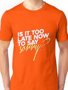 Is it too late now to say sorry? Unisex T-Shirt