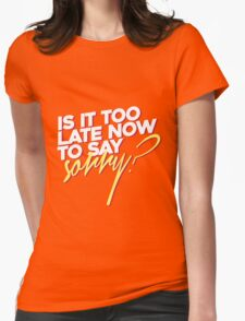 Is it too late now to say sorry? Womens Fitted T-Shirt
