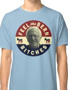 Feel The Bern Shirt - Bernie 2016 Feel The Bern Bitches T Shirt Classic T-Shirt