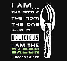 The Sizzle, the Nom, Nom - I am the Bacon Queen Womens Fitted T-Shirt