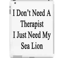 I Don't Need A Therapist I Just Need My Sea Lion  iPad Case/Skin
