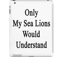 Only My Sea Lions Would Understand  iPad Case/Skin