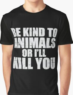 BE KIND to animals or i'll kill YOU Graphic T-Shirt