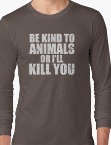 BE KIND to animals or i'll kill YOU Long Sleeve T-Shirt