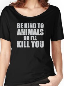 BE KIND to animals or i'll kill YOU Women's Relaxed Fit T-Shirt