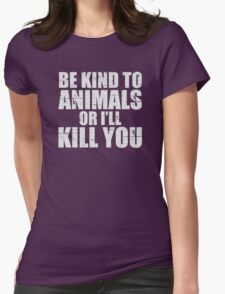 BE KIND to animals or i'll kill YOU Womens Fitted T-Shirt