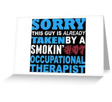 Sorry This Guy Is Already Taken By A Smokin' Hot Occupational Therapist - T-Shirts Greeting Card