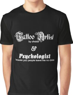 Tattoo Artist By Choice... Psychologist because you people leave me no choice v1.0 Graphic T-Shirt