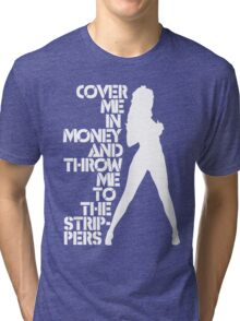Cover Me in Money and Throw me to the Strippers Tri-blend T-Shirt