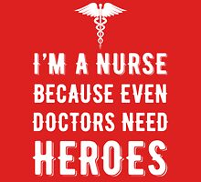 I'm A Nurse Because Even Doctors Need Heroes T Shirt Womens Fitted T-Shirt