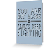 You are not alone! So Always Keep Fighting! Greeting Card