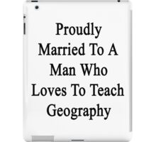 Proudly Married To A Man Who Loves To Teach Geography iPad Case/Skin