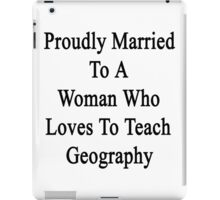 Proudly Married To A Woman Who Loves To Teach Geography  iPad Case/Skin