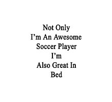Not Only I'm An Awesome Soccer Player I'm Also Great In Bed  by supernova23