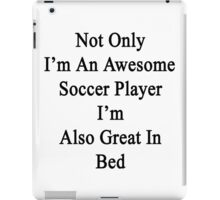 Not Only I'm An Awesome Soccer Player I'm Also Great In Bed  iPad Case/Skin