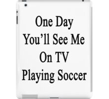 One Day You'll See Me On TV Playing Soccer  iPad Case/Skin