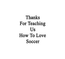 Thanks For Teaching Us How To Love Soccer  by supernova23