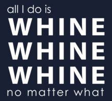 All I do is Whine, Whine, Whine No Matter What One Piece - Long Sleeve