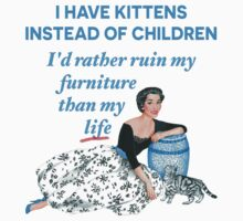 I Have Kittens Instead of Children…I'd Rather Ruin My Furniture Than My Life Kids Clothes