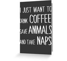 I Just Want To Drink Coffee, Save Animals, And Take Naps. Greeting Card