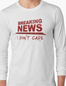 BREAKING NEWS: I Don't Care Long Sleeve T-Shirt