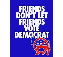 FRIENDS DON'T LET FRIENDS VOTE DEMOCRAT Photographic Print