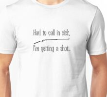 Had to call in sick - getting a shot Unisex T-Shirt
