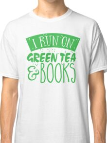 I run on green tea and books Classic T-Shirt