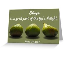 Shape is a Good Part of the Fig's Delight.  Jane Grigson quote Greeting Card
