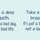 Take A Deep Breathe It's Just A Bad Day, not a Bad Life. by Lallinda
