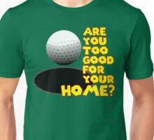 Are You Too Good for Your Home? Unisex T-Shirt