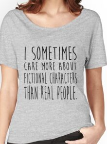 I sometimes care more about fictional characters than real people Women's Relaxed Fit T-Shirt