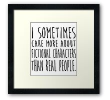 I sometimes care more about fictional characters than real people Framed Print