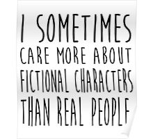 I sometimes care more about fictional characters than real people Poster