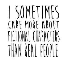 I sometimes care more about fictional characters than real people Photographic Print