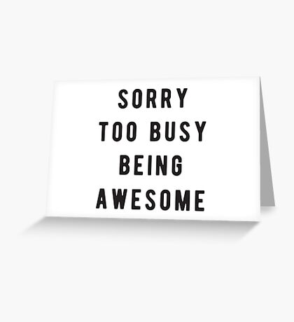 Sorry, too busy being awesome Greeting Card