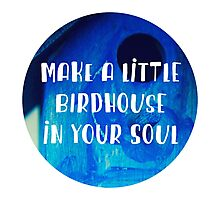 Make a Little Birdhouse In Your Soul Photographic Print