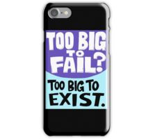 Too Big To Fail Too Big To Exist iPhone Case/Skin