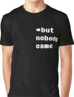 But Nobody Came Graphic T-Shirt
