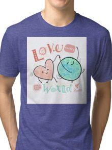 Love makes the world go 'round Tri-blend T-Shirt