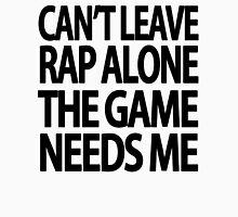 Can't leave rap alone the game needs me Unisex T-Shirt
