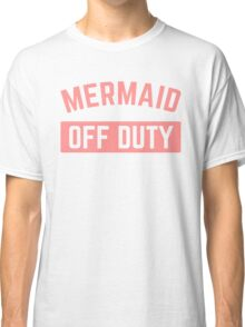 Mermaid Off Duty Funny Quote Classic T-Shirt