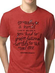 """To really be a nerd, she'd decided, you had to prefer fictional worlds to the real one"" Tri-blend T-Shirt"