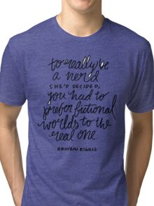 """""""To really be a nerd, she'd decided, you had to prefer fictional worlds to the real one"""" Tri-blend T-Shirt"""