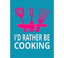 I'd Rather Be Cooking Photographic Print