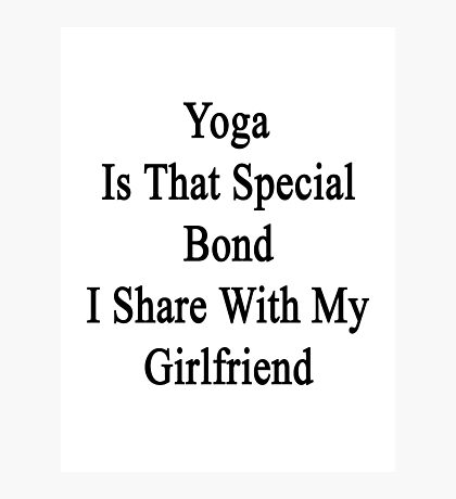 Yoga Is That Special Bond I Share With My Girlfriend  Photographic Print
