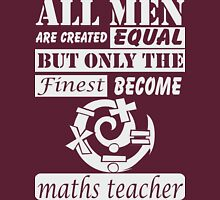 All men are created equal but only the finest become MATHS TEACHER Unisex T-Shirt