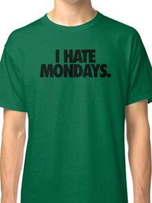 I HATE MONDAYS. Classic T-Shirt