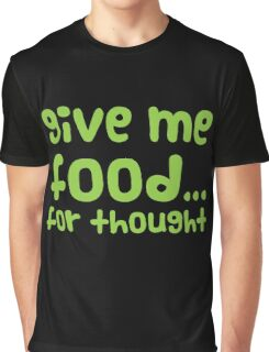 Give me FOOD... for thought Graphic T-Shirt