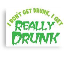 I don't get drunk drunk, I get really DRUNK Canvas Print